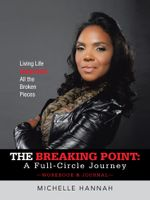 The Breaking Point : A Full-Circle Journey, Workbook & Journal: Living Life Beyond All the Broken Pieces - Michelle Hannah