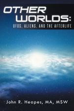 Other Worlds : UFOs, Aliens, and the Afterlife - MA, MSW, John R. Heapes