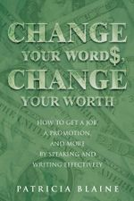 Change Your Words, Change Your Worth : How to Get a Job, a Promotion, and More by Speaking and Writing Effectively - Patricia Blaine