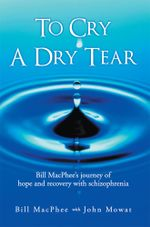 To Cry a Dry Tear : Bill MacPhee's Journey of Hope and Recovery with Schizophrenia - Bill MacPhee
