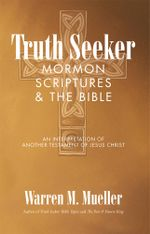 Truth Seeker : Mormon Scriptures & the Bible: An Interpretation of Another Testament of Jesus Christ - Warren M. Mueller