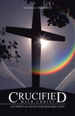 Crucified with Christ : My Spiritual Death and Resurrection - Rachel K. Frederick