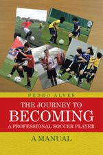 The Journey to Becoming a Professional Soccer Player : A Manual - Pedro Alves