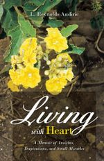 Living with Heart : A Memoir of Insights, Inspirations, and Small Miracles - L. Reynolds Andiric