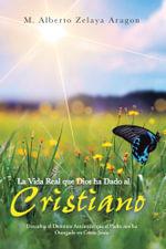 La Vida Real Que Dios Ha Dado Al Cristiano : Descubra El Dominio Autentico Que El Padre Nos Ha Otorgado En Cristo Jesus - M. Alberto Zelaya Aragon