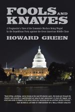 Fools and Knaves : A Pragmatist's View of the Economic Warfare Being Waged by the Republican Party Against the Great American Middle Clas - Howard Green