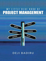 My Little Blue Book of Project Management : What, Where, When, Who, and How - Deji Badiru