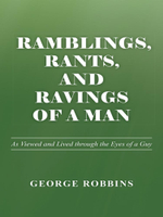 Ramblings, Rants, and Ravings of a Man : As Viewed and Lived Through the Eyes of a Guy - George Robbins