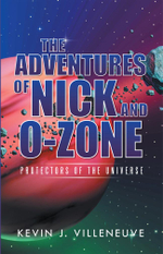 The Adventures of Nick and O-Zone : Protectors of the Universe - Kevin J. Villeneuve