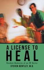 A License to Heal : Random Memories of an ER Doctor - M.D., Steven Bentley