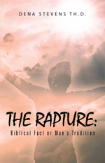 The Rapture : Biblical Fact or Man's Tradition - Dena Stevens Th.D.