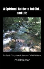 A Spiritual Guide to Tai Chi...and Life : The Tao Te Ching Through the Eyes of a Tai Chi Master - Phil Robinson
