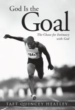 God Is the Goal : The Chase for Intimacy with God - Taft Quincey Heatley