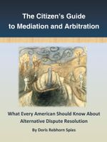 The Citizen's Guide to Mediation and Arbitration : What Every American Should Know About Alternative Dispute Resolution - Doris Rebhorn Spies