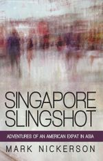 Singapore Slingshot : Adventures of an American Expat in Asia - Mark Nickerson