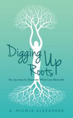 Digging Up Roots : My Journey to Discover What Lies Beneath - A. Nicole Alexander