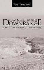 Having It Good Downrange : A One-Year Military Tour in Iraq - Paul Bouchard
