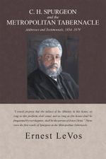 C. H Spurgeon and the Metropolitan Tabernacle : Addresses and Testimonials, 1854-1879 - Dr Ernest Levos