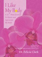 I Like My Body : A 52 - Week Journal to Honor and Appreciate My Body - Dr Felicia Clark