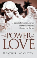 The Power of Love : A Mother's Miraculous Journey from Grief to Medium, Channel, and Teacher - Heather Scavetta