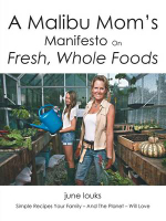 A Malibu Mom's Manifesto on Fresh, Whole Foods : Simple Recipes Your Family - And the Planet - Will Love - June Louks