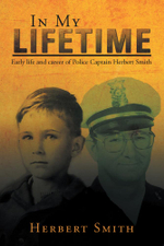 In My Lifetime : Early life and career of Police Captain Herbert Smith - Herbert Smith