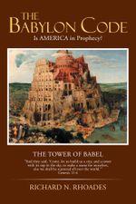 The Babylon Code : Is AMERICA in Prophecy? - MDiv, Richard N. Rhoades