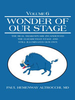 Wonder of Our Stage : Volume 6: The Real Shakespeare Incandesced the Elizabethan Stage and Still Illuminates Our Own - MD, Paul Hemenway Altrocchi