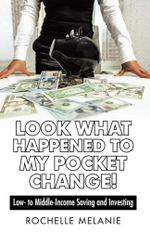 Look What Happened to My Pocket Change! : Low- to Middle-Income Saving and Investing - Rochelle Melanie