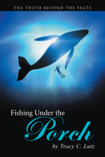 Fishing Under the Porch : The Truth Beyond The Facts - Tracy C. Lutz