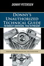 Donny's Unauthorized Technical Guide to Harley-Davidson, 1936 to Present : Volume IV: Performancing the Evolution - Donny Petersen