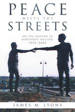 Peace Meets the Streets : On the Ground in Northern Ireland, 1993-2001 - James M. Lyons