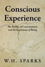 Conscious Experience : The Reality of Consciousness and the Experience of Being - W. H. Sparks