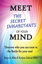 Meet the Secret Inhabitants of Your Mind : Discover Who You Can Trust in the Battle for Your Soul - Bruce A. Miles