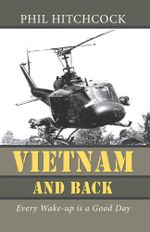Vietnam and Back : Every Wake-up is a Good Day - Phil Hitchcock