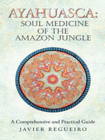 Ayahuasca : Soul Medicine of the Amazon Jungle: A Comprehensive and Practical Guide - Javier Regueiro