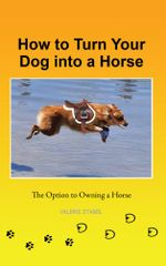How to Turn Your Dog into a Horse : The Option to Owning a Horse - Valerie Stanol