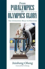 From Paralympics to Olympics Glory : The Unfriendly Road to Freedom - Iniobong Obong