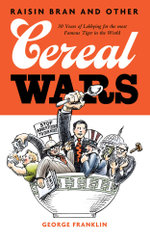 Raisin Bran and Other Cereal Wars : 30 Years of Lobbying for the Most Famous Tiger in the World - George Franklin