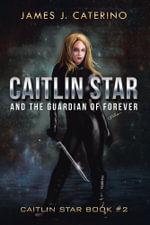 Caitlin Star and the Guardian of Forever : Caitlin Star Book #2 - James J. Caterino