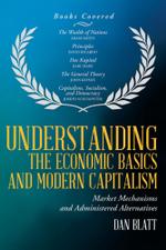 Understanding the Economic Basics and Modern Capitalism : Market Mechanisms and Administered Alternatives - Dan Blatt