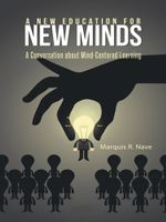 A New Education for New Minds : A Conversation about Mind-Centered Learning - Marquis R. Nave