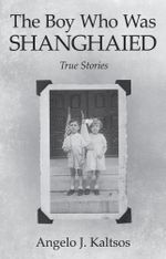 The Boy Who Was Shanghaied : True Stories - Angelo J. Kaltsos