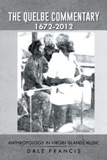The Quelbe Commentary 1672-2012 : Anthropology in Virgin Islands Music - Dale Francis