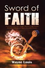 Sword of Faith : A true story of one man's struggles when he is caught between the battles of demons and angels in the world of dreams. - Wayne Louis