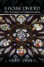 A House Divided : The Scandal of Christendom - Rudy Lopez