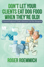 Don't Let Your Clients Eat Dog Food When They're Old! : A Financial Professional's Guide to Retirement Cash Flow Management - Roger Roemmich