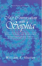 My Conversation with Sophia : Reflections on Wisdom's Contemplative Path - William Z. Shetter