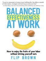 Balanced Effectiveness at Work : How to Enjoy the Fruits of Your Labor Without Driving Yourself Nuts - Flip Brown