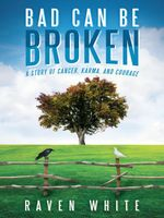 Bad Can Be Broken : A Story of Cancer, Karma, and Courage - Raven White